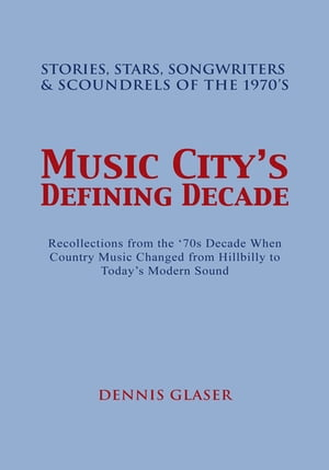Music City's Defining Decade: Stories, Stars, Songwriters & Scoundrels of the 1970'S