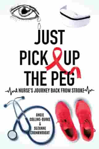 Just Pick Up The Peg: A Nurse's Journey Back From Stroke by Angie Collins-Burke