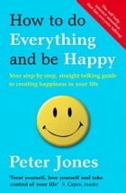 How to Do Everything and Be Happy: Your step-by-step, straight-talking guide to creating happiness in your life by Peter Jones
