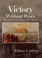 Victory without Peace: The United States Navy in European Waters, 1919-1924 by William Still
