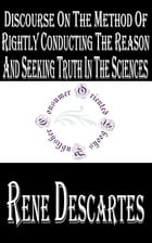 Discourse on the Method of Rightly Conducting the Reason and Seeking Truth in the Sciences: Discourse on the Method of Reasoning by René Descartes