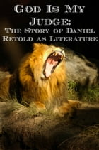 God Is My Judge: The Story of Daniel Retold as Fiction by Malachi Letto