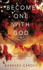 BECOME ONE WITH GOD: How to Get Reconnected to God by Barbara Carden