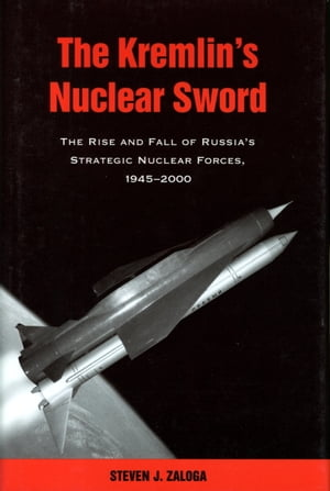 The Kremlin's Nuclear Sword The Rise and Fall of Russia's Strategic Nuclear Forces 1945-2000
