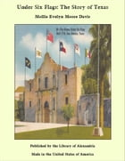 Under Six Flags: The Story of Texas by Mollie Evelyn Moore Davis