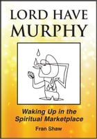 Lord Have Murphy: Waking Up in the Spiritual Marketplace by Fran Shaw