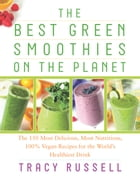 The Best Green Smoothies on the Planet: The 150 Most Delicious, Most Nutritious, 100% Vegan Recipes…