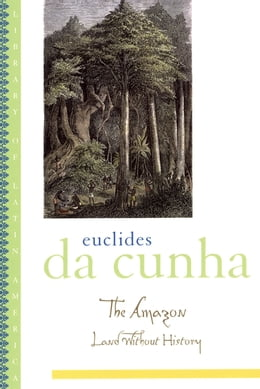 Book The Amazon: Land without History by Euclides da Cunha