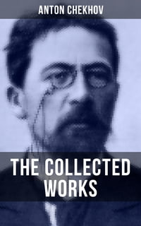 The Collected Works of Anton Chekhov: Three Sisters, Seagull , The Shooting Party, Uncle Vanya…