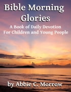 Bible Morning Glories: A Book of Daily Devotion For Children and Young People by Abbie C. Morrow Brown