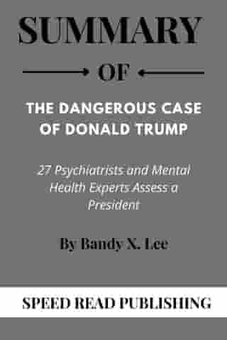 Summary Of The Dangerous Case of Donald Trump By Bandy X. Lee 27 Psychiatrists and Mental Health Experts Assess a President de Speed Read Publishing