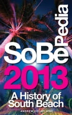 SoBePedia 2013 A History of South Beach from the Ancient Past to the Present Day by Andrew Delaplaine