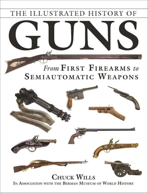 The Illustrated History of Guns: From First Firearms to Semiautomatic Weapons by Chuck Wills