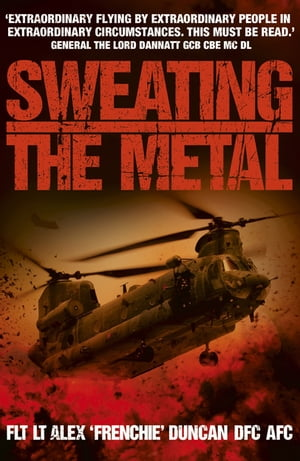 Sweating the Metal Flying under Fire. A Chinook Pilot's Blistering Account of Life,  Death and Dust in Afghanistan