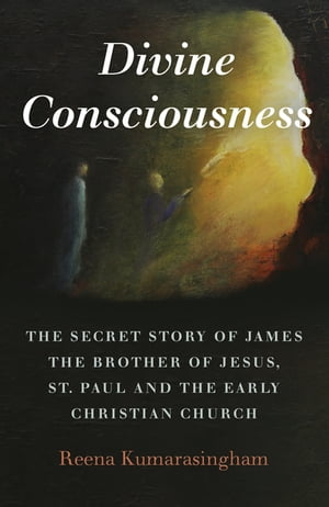 Divine Consciousness: The Secret Story of James The Brother of Jesus, St Paul and the Early Christian Church