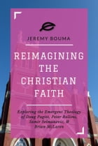 Reimagining the Christian Faith: Exploring the Emergent Theology of Doug Pagitt, Peter Rollins, Samir Selmanovic, and Brian McLaren by Jeremy Bouma