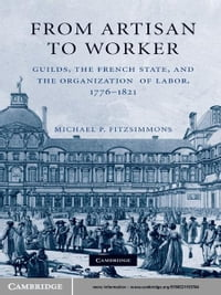 From Artisan to Worker: Guilds, the French State, and the Organization of Labor, 1776–1821