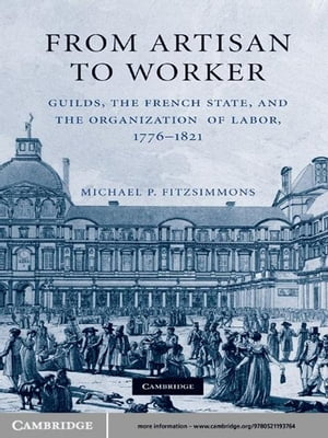 From Artisan to Worker Guilds,  the French State,  and the Organization of Labor,  1776?1821