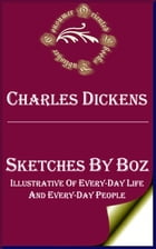 Sketches by Boz (Annotated): Illustrative of Every-Day Life and Every-Day People by Charles Dickens