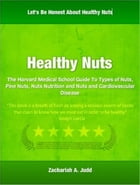 Healthy Nuts: The Harvard Medical School Guide To Types of Nuts, Pine Nuts, Nuts Nutrition and Nuts and Cardiovasc by Zachariah A. Judd