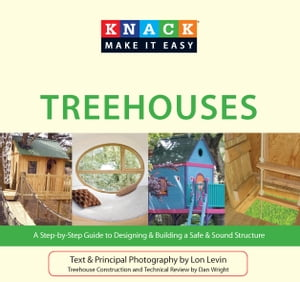 Knack Treehouses: A Step-by-Step Guide to Designing & Building a Safe & Sound Structure by Lon Levin