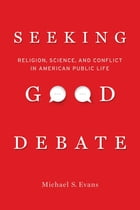 Seeking Good Debate: Religion, Science, and Conflict in American Public Life