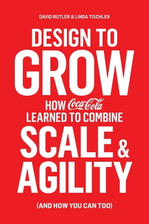 Design to Grow How Coca-Cola Learned to Combine Scale and Agility (and How You Can,  Too)
