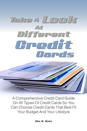 Take A Look At Different Credit Cards: A Comprehensive Credit Card Guide On All Types Of Credit Cards So You Can Choose Credit Cards That B by Gia K. Ruiz