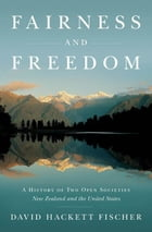 Fairness and Freedom:A History of Two Open Societies: New Zealand and the United States: A History of Two Open Societies: New Zealand and the United States by David Hackett Fischer