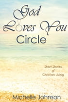God Loves You Circle: Short Stories of Christian Living by Michelle Johnson