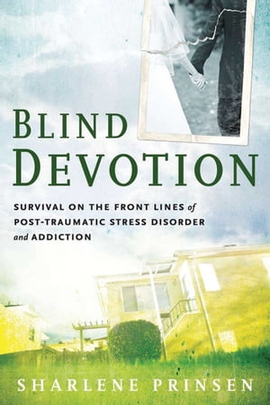 Blind Devotion Survival on the Front Lines of Post-Traumatic Stress Disorder and Addiction