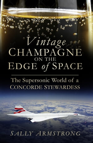 Vintage Champagne on the Edge of Space The Supersonic World of a Concorde Stewardess