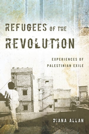 Refugees of the Revolution Experiences of Palestinian Exile