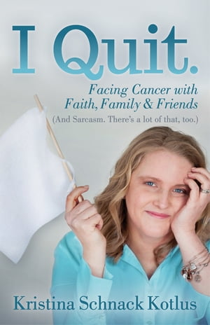 I Quit: Facing Cancer with Faith, Family and Friends