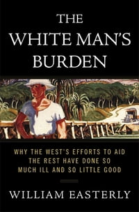 The White Man's Burden: Why the West's Efforts to Aid the Rest Have Done So Much Ill and So Little…
