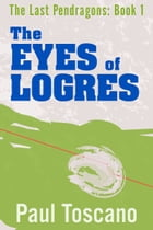 The Last Pendragons: Book I - The Eyes of Logres by Paul Toscano