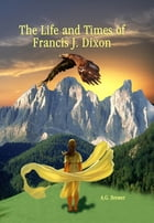 The Life and Times of Francis J. Dixon by A.G. Brewer