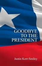 Goodbye To The President by Justin Kerr-Smiley