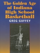 The Golden Age of Indiana High School Basketball by Greg L. Guffey