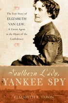 Southern Lady, Yankee Spy: The True Story of Elizabeth Van Lew, a Union Agent in the Heart of the Confederacy by Elizabeth R. Varon