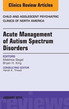 Acute Management of Autism Spectrum Disorders, An Issue of Child and Adolescent Psychiatric Clinics…