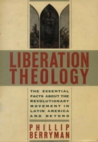 Liberation Theology: The Essential Facts About the Revolutionary Movement in Latin America and Beyond by Phillip Berryman