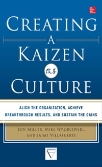 Creating a Kaizen Culture: Align the Organization, Achieve Breakthrough Results, and Sustain the…