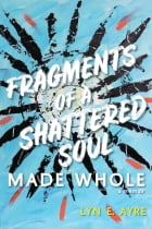 Fragments of a Shattered Soul Made Whole by Lyn E. Ayre