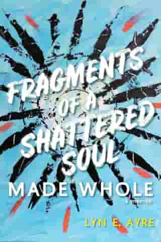 Fragments of a Shattered Soul Made Whole: a memoir by Lyn E. Ayre