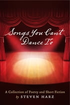 Songs You Can't Dance To: A Collection of Poetry and Short Fiction by Steven Harz by Steven Harz