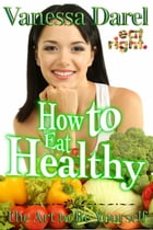 How to Eat Healthy & Nutrition Education: The Art to Be Yourself (Eat Right. Book) by Vanessa Darel