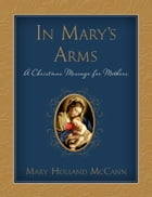 In Mary's Arms: A Christmas Message for Mothers by Mary Holland McCann