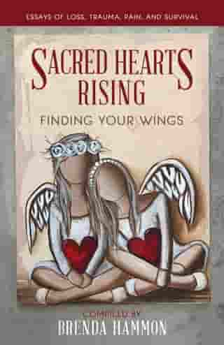 Sacred Hearts Rising: Finding Your Wings: Essays of Loss, Trauma, Pain, and Survival