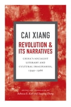 Revolution and Its Narratives: China's Socialist Literary and Cultural Imaginaries, 1949-1966 by Xiang Cai
